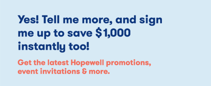 Text Graphic: Yes! Tell me more, and sign me up to save $1,000 instantly too! Get the latest Hopewell promotions, event invitations & more.